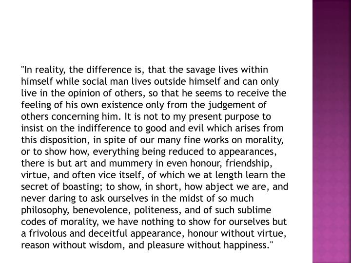 """""""In reality, the difference is, that the savage lives within himself while social man lives outside himself and can only live in the opinion of others, so that he seems to receive the feeling of his own existence only from the"""