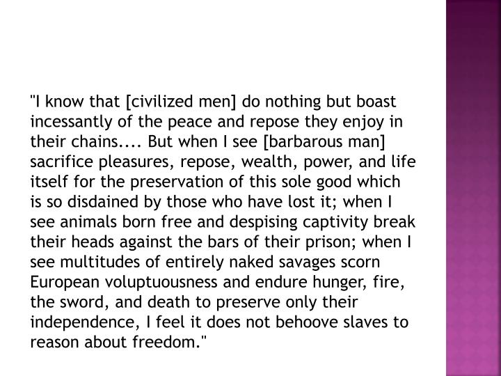 """""""I know that [civilized men] do nothing but boast incessantly of the peace and repose they enjoy in their chains.... But when I see [barbarous man] sacrifice pleasures, repose, wealth, power, and life itself for the preservation of this sole good which is so disdained by those who have lost it; when I see animals born free and despising captivity break their heads against the bars of their prison; when I see multitudes of entirely naked savages scorn European voluptuousness and endure hunger, fire, the sword, and death to preserve only their independence, I feel it does not behoove slaves to reason about freedom."""""""