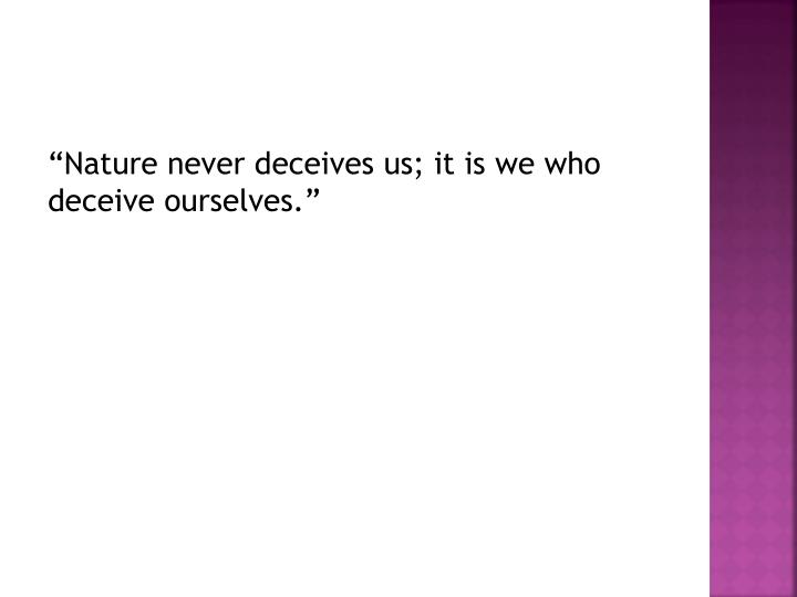 """""""Nature never deceives us; it is we who deceive ourselves."""""""