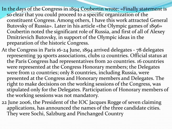 In the days of the Congress in 1894 Coubertin wrote: «Finally statement is so clear that you could proceed to a specific organization of the constituent Congress. Among others, I have this work attracted General