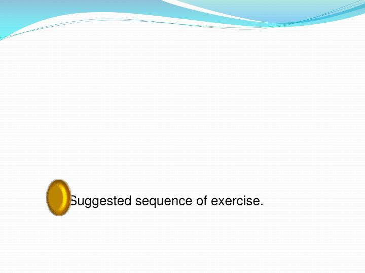 Suggested sequence of exercise.