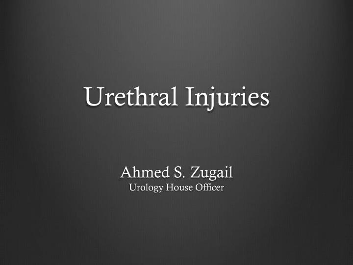 urethral injuries ahmed s zugail urology house officer n.