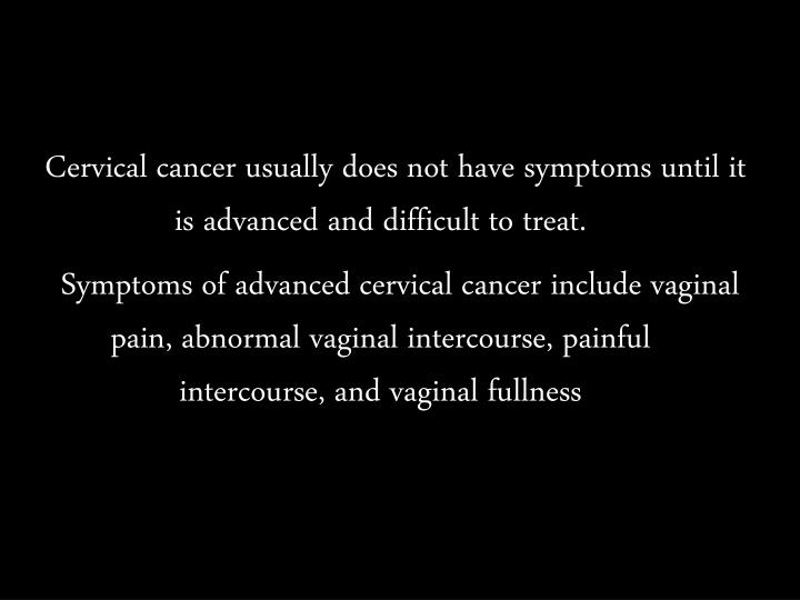 Cervical cancer usually does not have symptoms until it is advanced and difficult to treat.