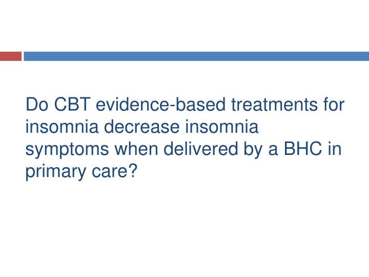 Do CBT evidence-based treatments for insomnia decrease insomnia symptoms when delivered by a BHC in primary care?