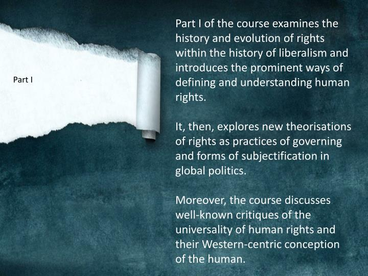 Part I of the course examines the history and evolution of rights within the history of liberalism and introduces the prominent ways of defining and understanding human rights.