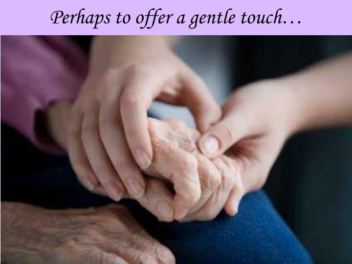 Perhaps to offer a gentle touch…