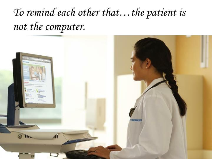 To remind each other that…the patient is not the computer.