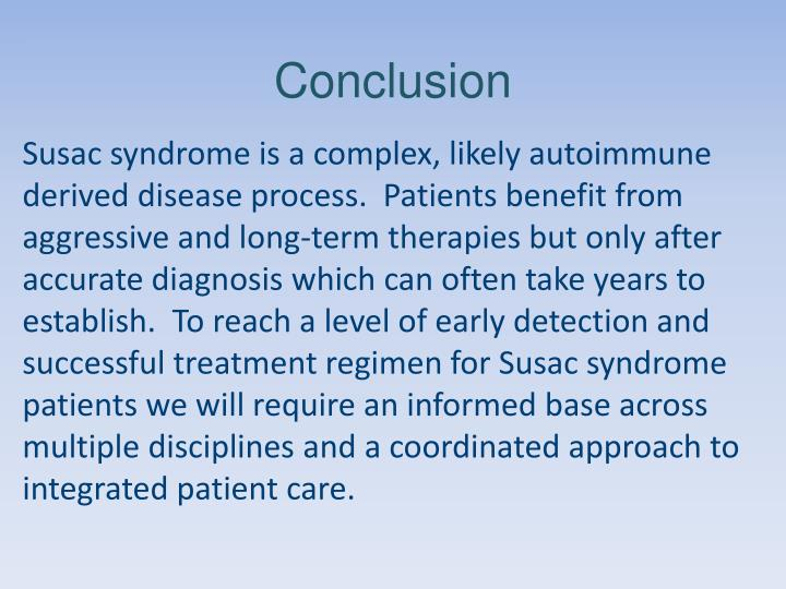 Susac syndrome is a complex, likely autoimmune derived disease process.  Patients benefit from aggressive and long-term therapies but only after accurate diagnosis which can often take years to establish.  To reach a level of early detection and successful treatment regimen for Susac syndrome patients we will require an informed base across multiple disciplines and a coordinated approach to integrated patient care.