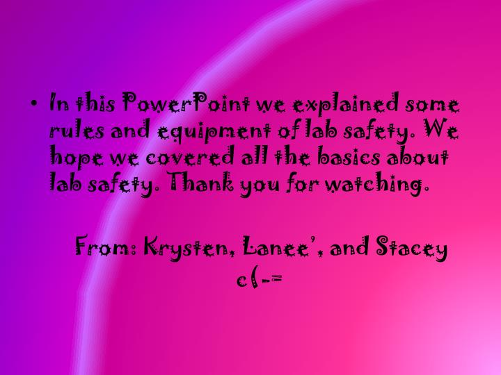 In this PowerPoint we explained some rules and equipment of lab safety. We hope we covered all the basics about lab safety. Thank you for watching.