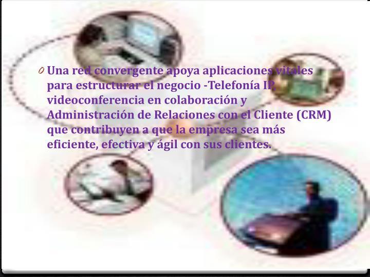 Una red convergente apoya aplicaciones vitales para estructurar el negocio -Telefonía IP, videoconferencia en colaboración y Administración de Relaciones con el Cliente (CRM) que contribuyen a que la empresa sea más eficiente, efectiva y ágil con sus clientes.