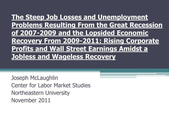 The Steep Job Losses and Unemployment Problems Resulting From the Great Recession of 2007-2009 and the Lopsided Economic Recovery From 2009-2011: Rising Corporate Profits and Wall Street Earnings Amidst a Jobless and