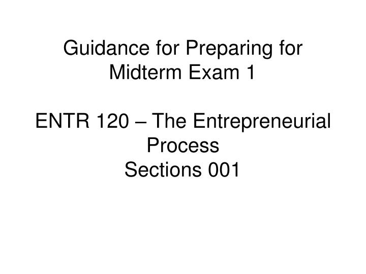 guidance for preparing for midterm exam 1 entr 120 the entrepreneurial process sections 001 n.