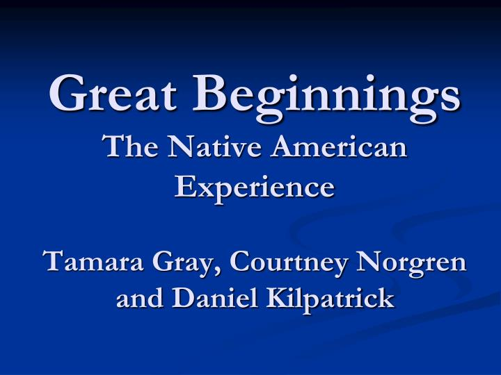great beginnings the native american experience tamara gray courtney norgren and daniel kilpatrick