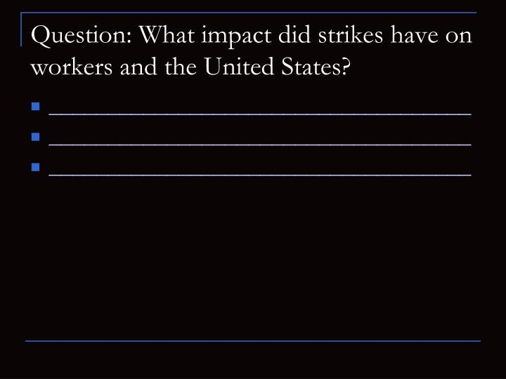 Question: What impact did strikes have on workers and the United States?