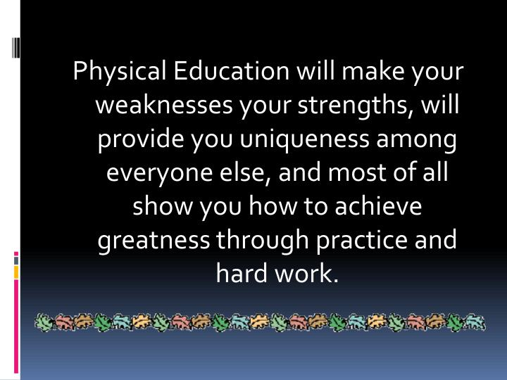 Physical Education will make your weaknesses your strengths, will provide you uniqueness among everyone else, and most of all show you how to achieve greatness through practice and hard work.