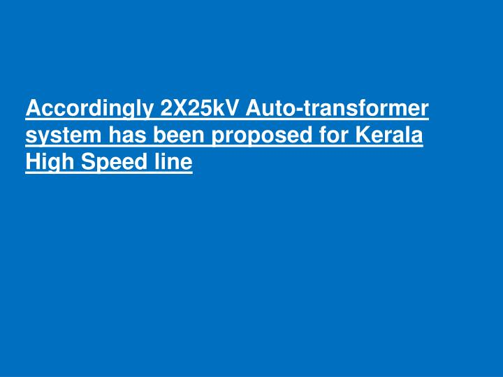 Accordingly 2X25kV Auto-transformer system has been proposed for Kerala High Speed line