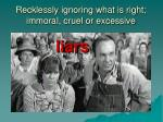 recklessly ignoring what is right immoral cruel or excessive