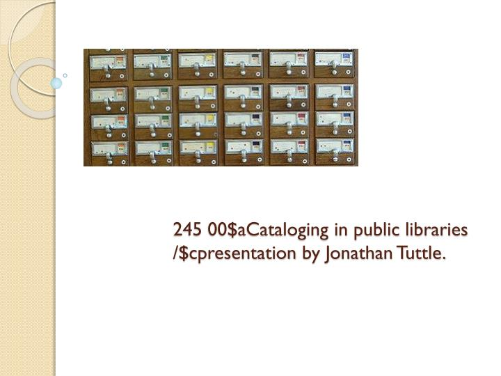 245 00 acataloging in public libraries cpresentation by jonathan tuttle n.