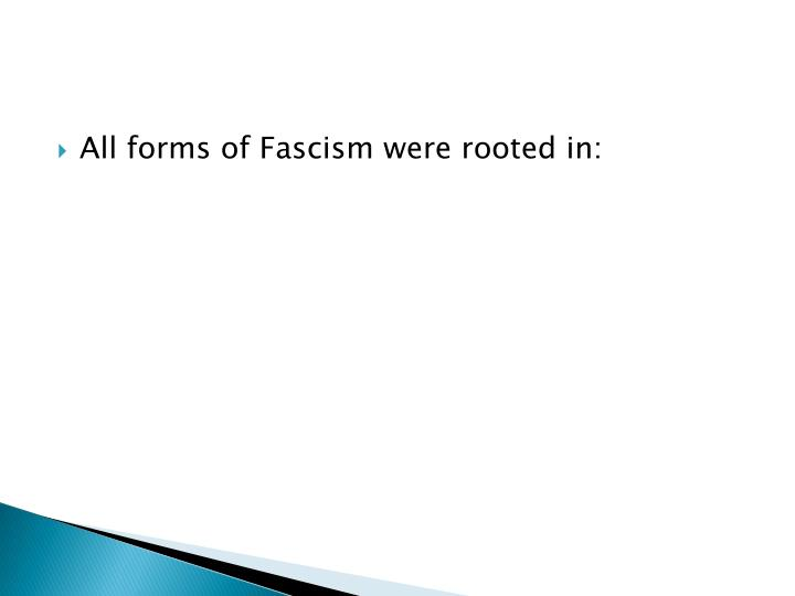 All forms of Fascism were rooted in: