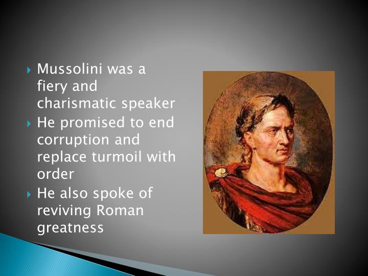 Mussolini was a fiery and charismatic speaker