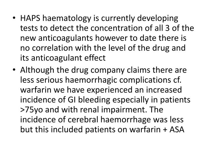 HAPS haematology is currently developing tests to detect the concentration of all 3 of the new anticoagulants however to date there is no correlation with the level of the drug and its anticoagulant effect