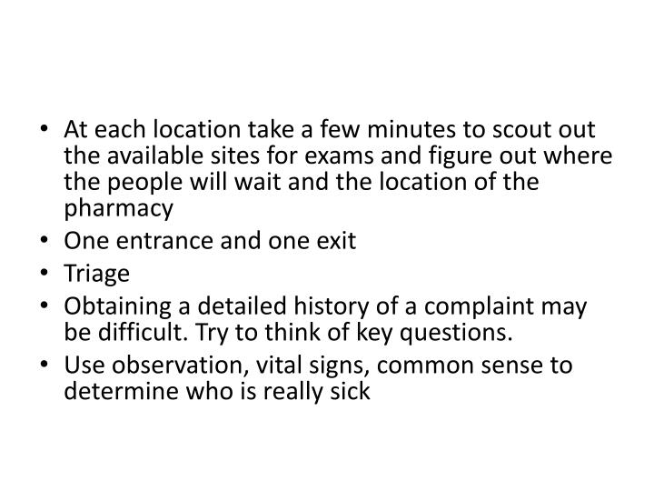At each location take a few minutes to scout out the available sites for exams and figure out where the people will wait and the location of the pharmacy