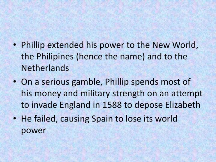 Phillip extended his power to the New World, the