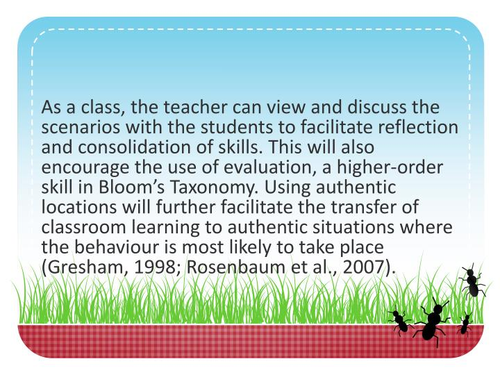 As a class, the teacher can view and discuss the scenarios with the students to facilitate reflection and consolidation of skills. This will also encourage the use of evaluation, a higher-order skill in Bloom's Taxonomy. Using authentic locations will further facilitate the transfer of classroom learning to authentic situations where the behaviour is most likely to take place (Gresham, 1998; Rosenbaum et al., 2007).