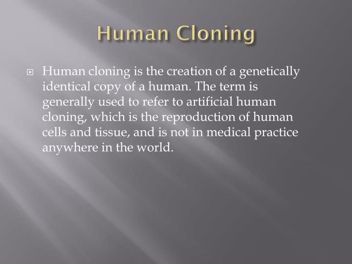 governmental banning of human cloning as a possible solution to the problem Human cloning should be banned human cloning can bring a lot of problems 1 the people who are participating are risking their lives the reason we have thrived as a species is that sexual reproduction is a more successful strategy than asexual reproduction because it mixes and matches.
