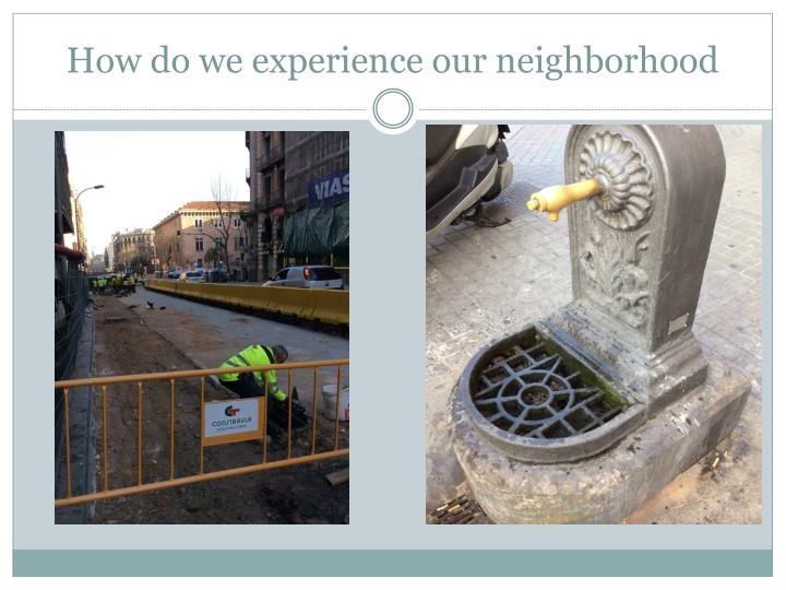 How do we experience our neighborhood