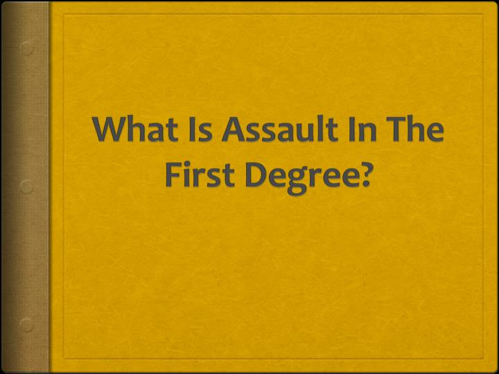 what is assault in the first degree n.