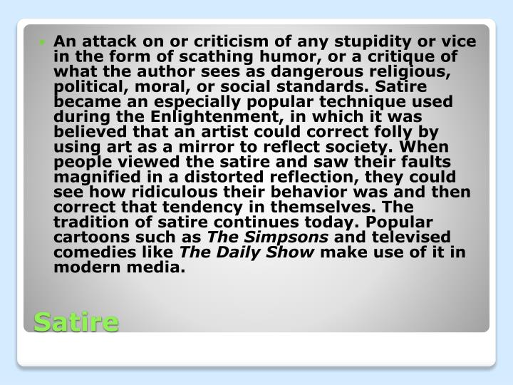 An attack on or criticism of any stupidity or vice in the form of scathing humor, or a critique of what the author sees as dangerous religious, political, moral, or social standards. Satire became an especially popular technique used during the Enlightenment, in which it was believed that an artist could correct folly by using art as a mirror to reflect society. When people viewed the satire and saw their faults magnified in a distorted reflection, they could see how ridiculous their behavior was and then correct that tendency in themselves. The tradition of satire continues today. Popular cartoons such as