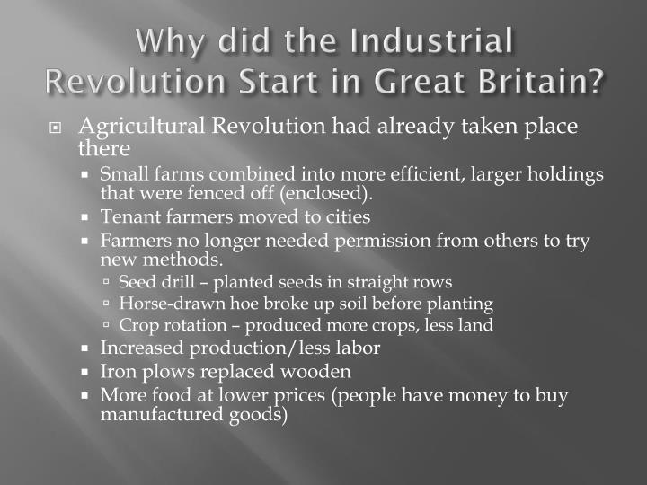 why did the industrial revolution first Industrial revolution, in modern history, the process of change from an agrarian and handicraft economy to one dominated by industry and machine manufacturingthis process began in britain in the 18th century and from there spread to other parts of the world.