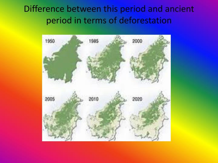Difference between this period and ancient period in terms of deforestation
