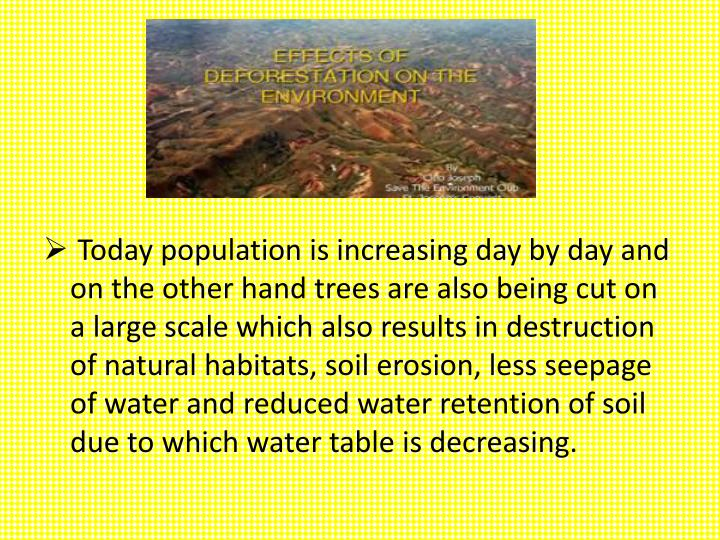 Today population is increasing day by day and on the other hand trees are also being cut on a large scale which also results in destruction of natural habitats, soil erosion, less seepage of water and reduced water retention of soil due to which water table is decreasing.