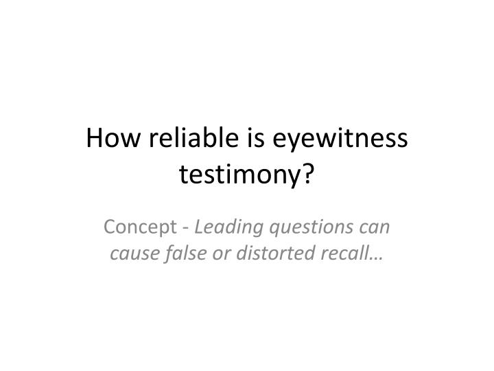 the reliability of eyewitness testimony Reliability of eyewitness testimony under scrutiny an august ruling by the new jersey supreme court will make it easier for defendants to question the credibility of eyewitness testimony in.