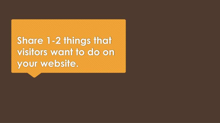 Share 1-2 things that visitors want to do on your website.