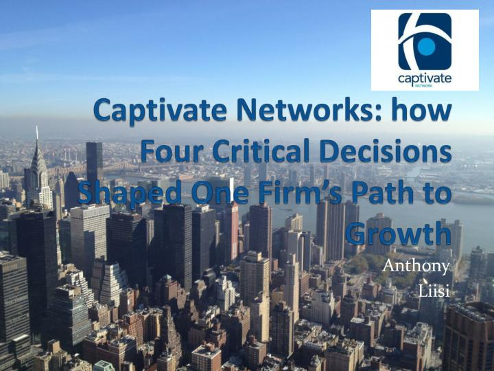 captivate networks how four critical decisions shaped one firm s path to growth n.