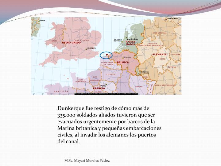 Dunkerque fue testigo de cómo más de 335.000 soldados aliados tuvieron que ser evacuados urgentemente por barcos de la Marina británica y pequeñas embarcaciones civiles, al invadir los alemanes los puertos del canal.