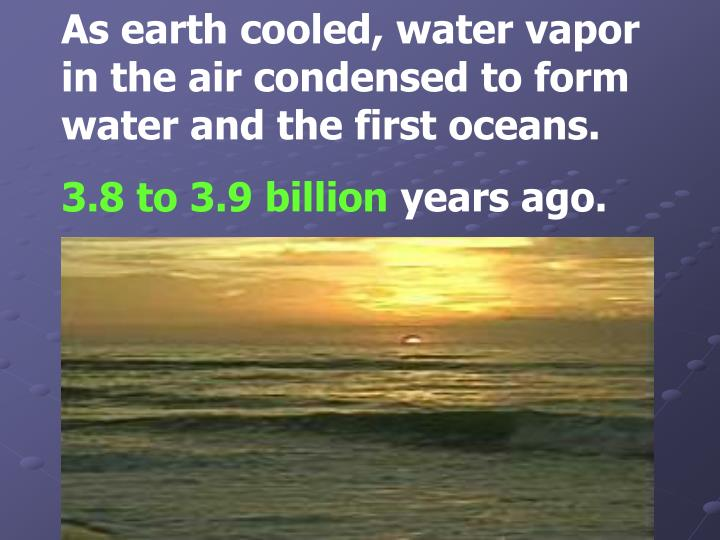 As earth cooled, water vapor in the air condensed to form water and the first oceans.