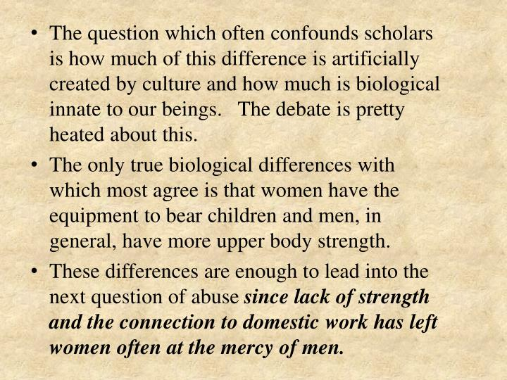 The question which often confounds scholars is how much of this difference is artificially created by culture and how much is biological innate to our beings.