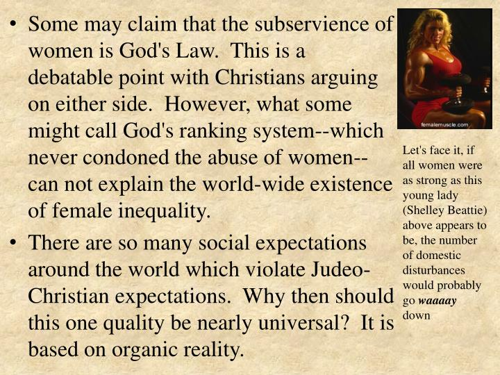 Some may claim that the subservience of women is God's Law. This is a debatable point with