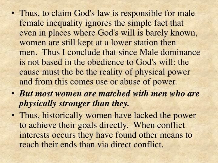 Thus, to claim God's law is responsible for male female inequality ignores the simple fact that even in places where God's will is barely known, women are still kept at a lower station then men. Thus I conclude that