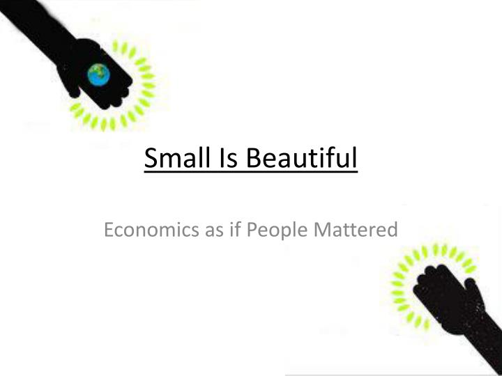 econommics small is beautiful Madeleine bunting: the big ideas: it is chilling that so many thinkers, politicians and academics have signed up to the deadening consensus of globalisation.