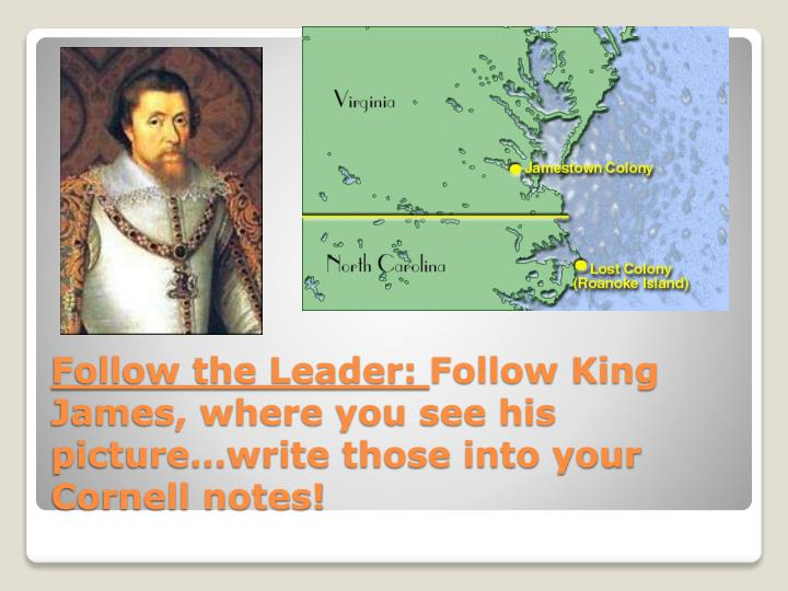 Follow the leader follow king james where you see his picture write those into your cornell notes