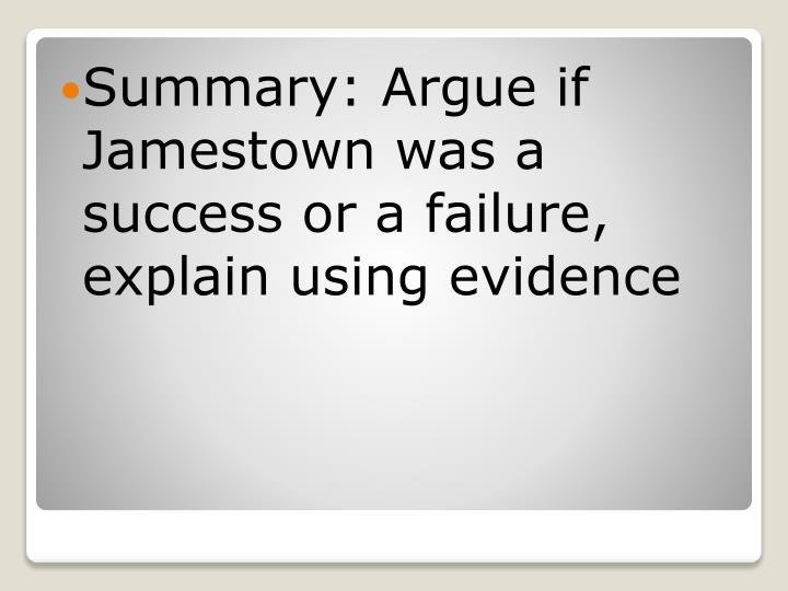 Summary: Argue if  Jamestown was a success or a failure, explain using evidence
