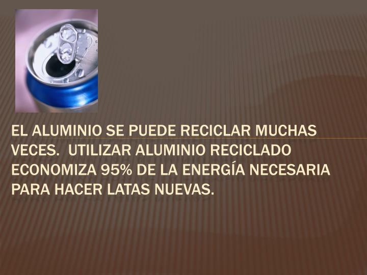 El aluminio se puede reciclar muchas veces.  Utilizar aluminio reciclado economiza 95% de la energía necesaria para hacer latas nuevas.