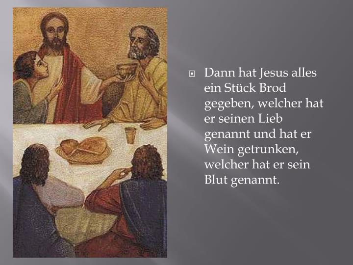 Dann hat Jesus alles ein Stück Brod gegeben, welcher hat er seinen Lieb