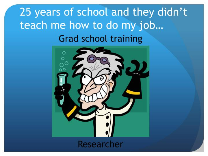 25 years of school and they didn't teach me how to do my job…