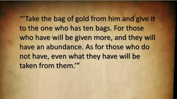 """'Take the bag of gold from him and give it to the one who has ten bags. For those who have will be given more, and they will have an abundance. As for those who do not have, even what they have will be taken from them.'"""